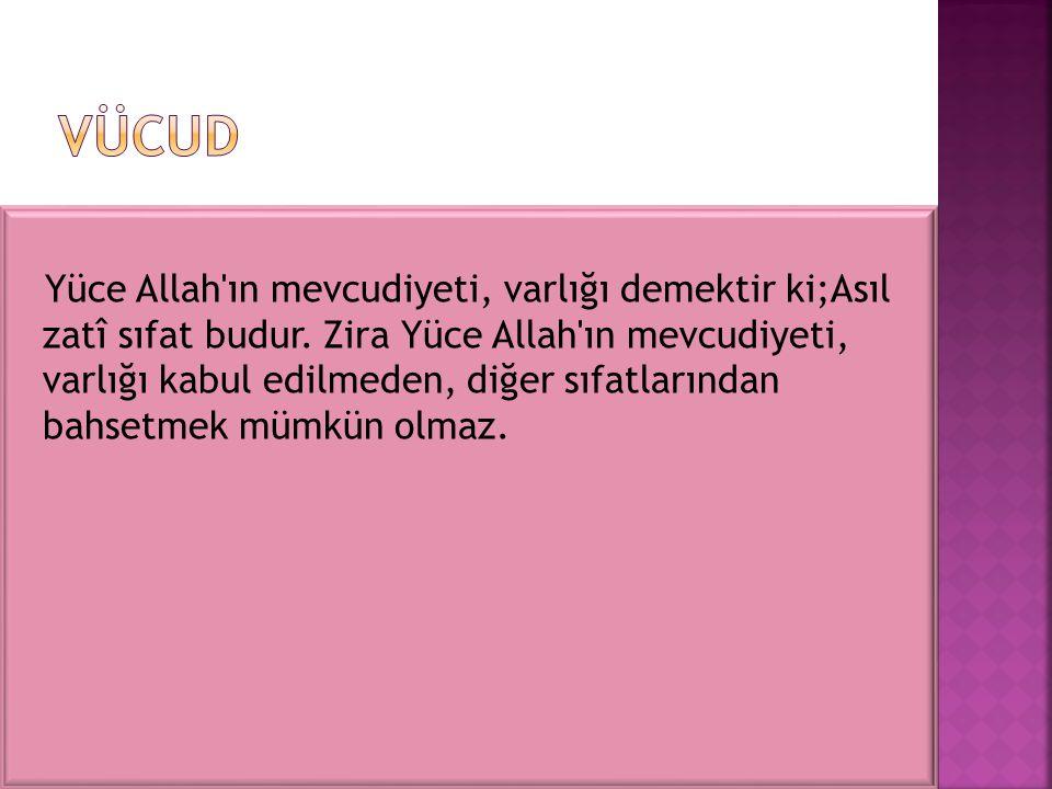 Yüce Allah'ın mevcudiyeti, varlığı demektir ki;Asıl zatî sıfat budur. Zira Yüce Allah'ın mevcudiyeti, varlığı kabul edilmeden, diğer sıfatlarından bah