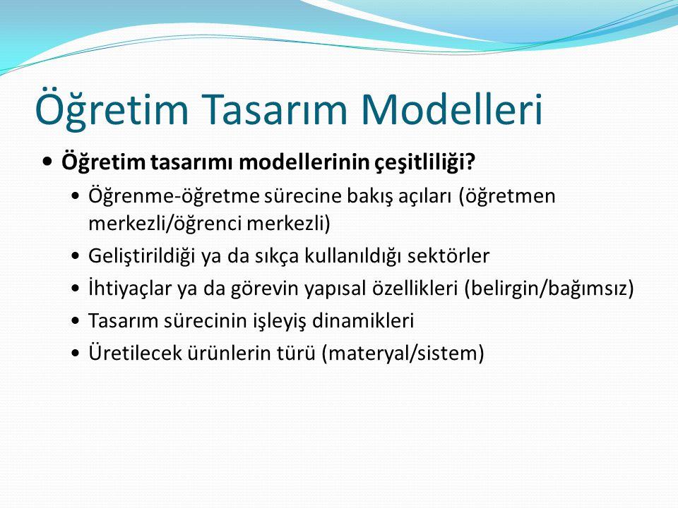 Öğretim Tasarım Modelleri Öğretim tasarımı modellerinin çeşitliliği? Öğrenme-öğretme sürecine bakış açıları (öğretmen merkezli/öğrenci merkezli) Geliş