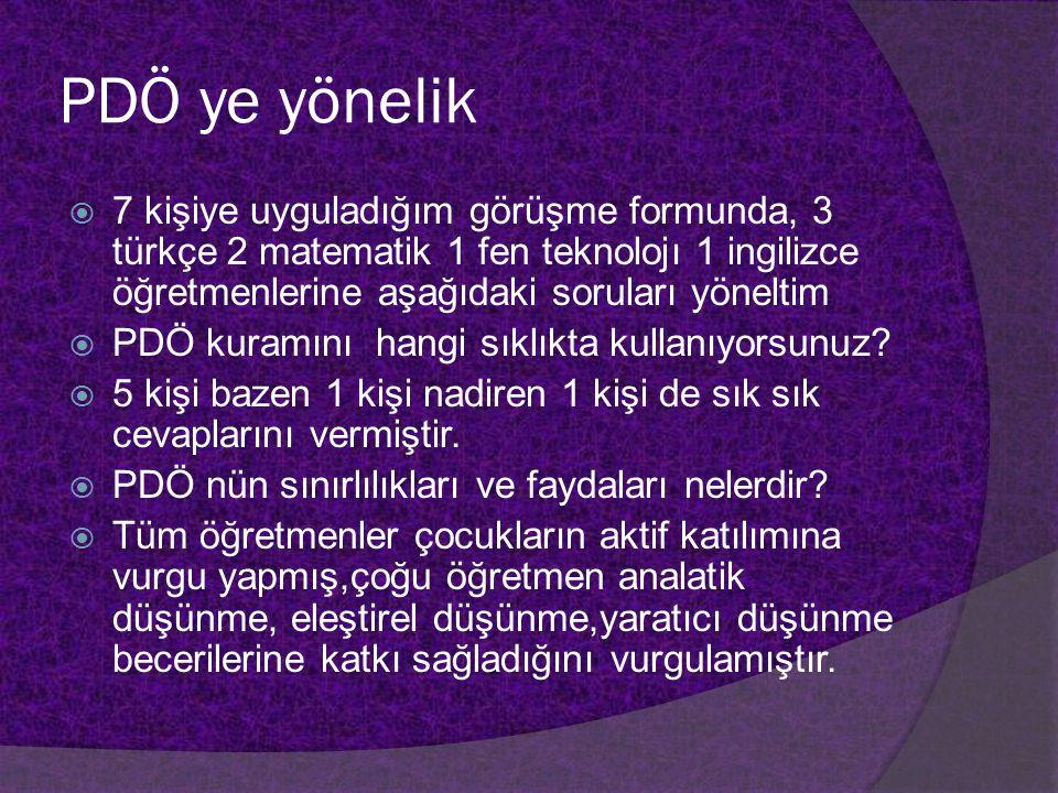 PDÖ ye yönelik  7 kişiye uyguladığım görüşme formunda, 3 türkçe 2 matematik 1 fen teknolojı 1 ingilizce öğretmenlerine aşağıdaki soruları yöneltim 