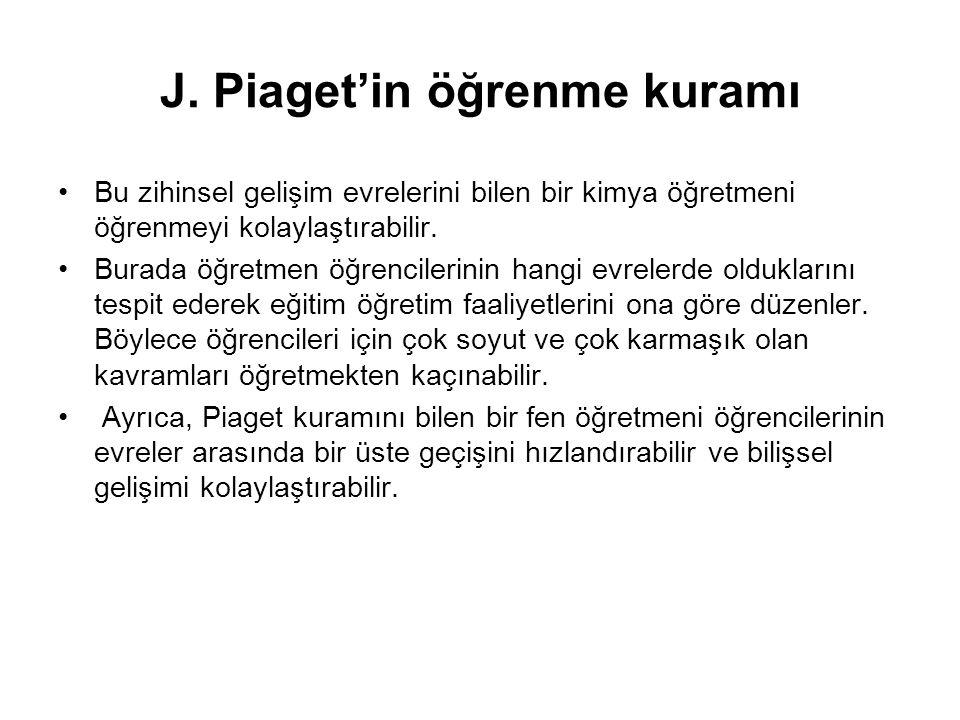J. Piaget'in öğrenme kuramı Bu zihinsel gelişim evrelerini bilen bir kimya öğretmeni öğrenmeyi kolaylaştırabilir. Burada öğretmen öğrencilerinin hangi