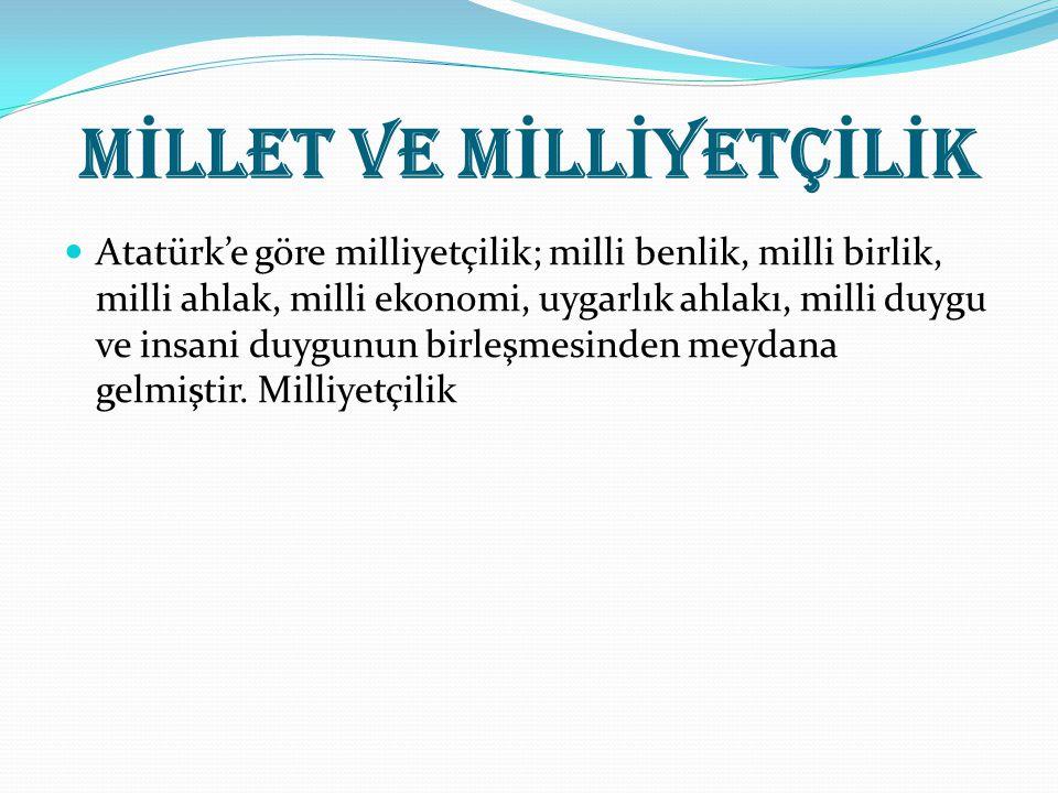 M İ LLET VE M İ LL İ YETÇ İ L İ K Atatürk'e göre milliyetçilik; milli benlik, milli birlik, milli ahlak, milli ekonomi, uygarlık ahlakı, milli duygu v
