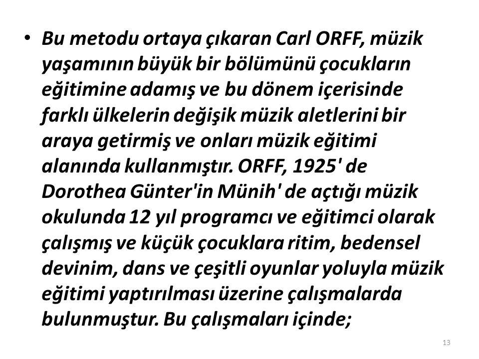 Bu metodu ortaya çıkaran Carl ORFF, müzik yaşamının büyük bir bölümünü çocukların eğitimine adamış ve bu dönem içerisinde farklı ülkelerin değişik müz