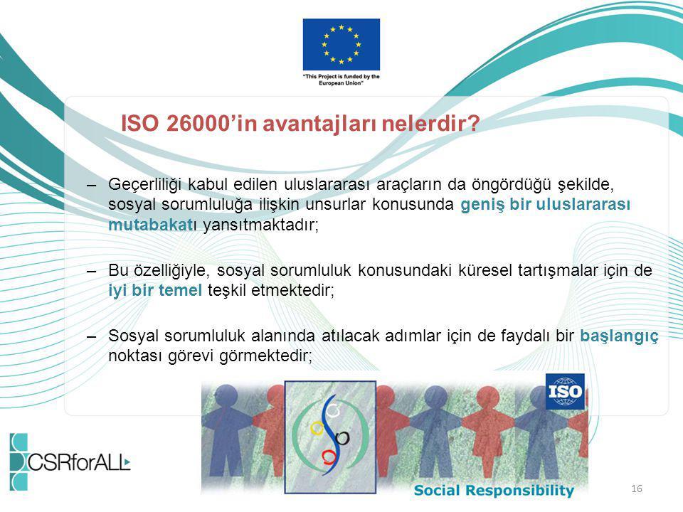 16 ISO 26000'in avantajları nelerdir? –Geçerliliği kabul edilen uluslararası araçların da öngördüğü şekilde, sosyal sorumluluğa ilişkin unsurlar konus