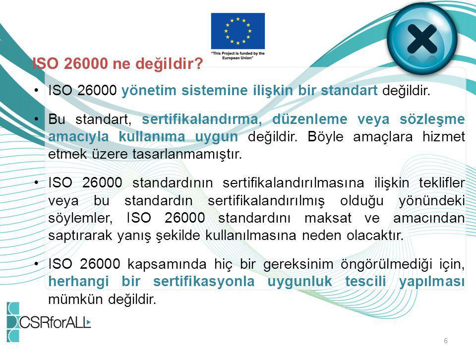 6 ISO 26000 ne değildir? ISO 26000 yönetim sistemine ilişkin bir standart değildir. Bu standart, sertifikalandırma, düzenleme veya sözleşme amacıyla k