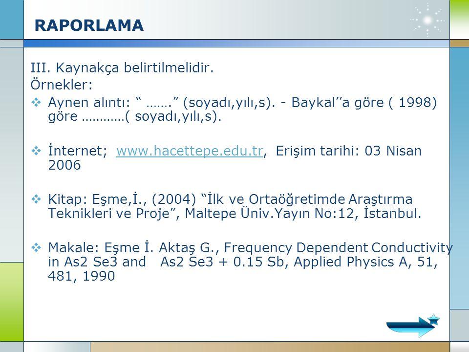 """RAPORLAMA III. Kaynakça belirtilmelidir. Örnekler:  Aynen alıntı: """" ……."""" (soyadı,yılı,s). - Baykal''a göre ( 1998) göre …………( soyadı,yılı,s).  İnter"""