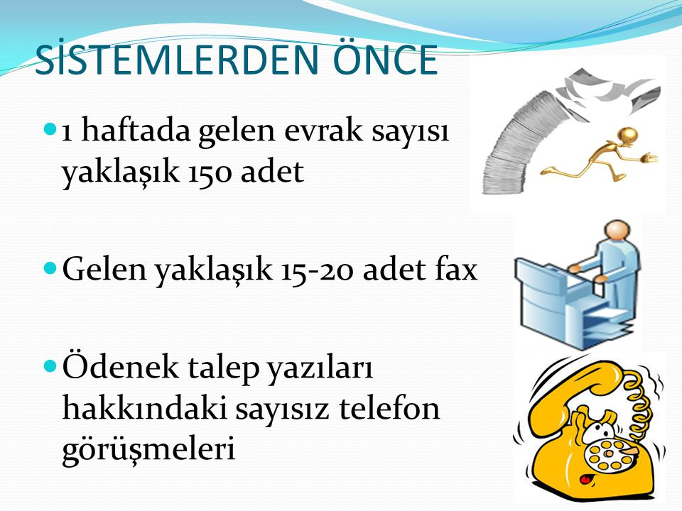 SİSTEMLERDEN ÖNCE 1 haftada gelen evrak sayısı yaklaşık 150 adet Gelen yaklaşık 15-20 adet fax Ödenek talep yazıları hakkındaki sayısız telefon görüşm