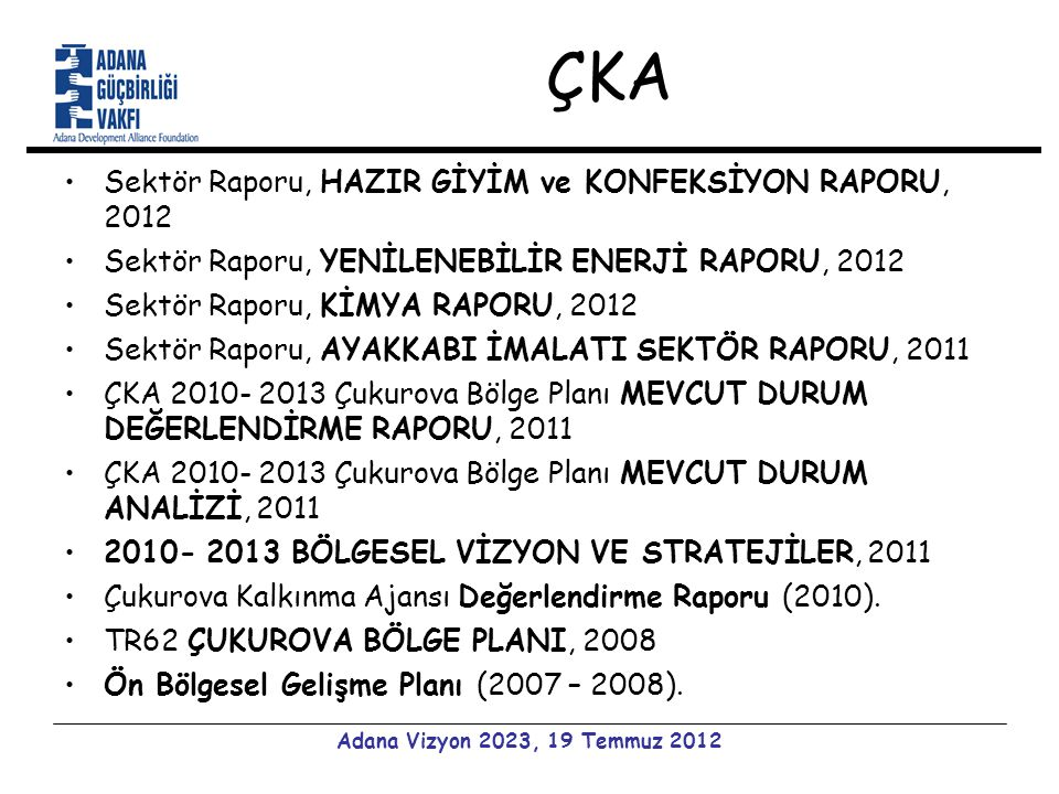 ÇKA Sektör Raporu, HAZIR GİYİM ve KONFEKSİYON RAPORU, 2012 Sektör Raporu, YENİLENEBİLİR ENERJİ RAPORU, 2012 Sektör Raporu, KİMYA RAPORU, 2012 Sektör Raporu, AYAKKABI İMALATI SEKTÖR RAPORU, 2011 ÇKA 2010- 2013 Çukurova Bölge Planı MEVCUT DURUM DEĞERLENDİRME RAPORU, 2011 ÇKA 2010- 2013 Çukurova Bölge Planı MEVCUT DURUM ANALİZİ, 2011 2010- 2013 BÖLGESEL VİZYON VE STRATEJİLER, 2011 Çukurova Kalkınma Ajansı Değerlendirme Raporu (2010).