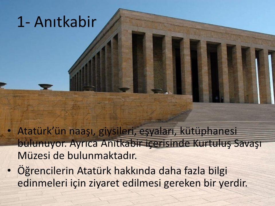 1- Anıtkabir Atatürk'ün naaşı, giysileri, eşyaları, kütüphanesi bulunuyor. Ayrıca Anıtkabir içerisinde Kurtuluş Savaşı Müzesi de bulunmaktadır. Öğrenc