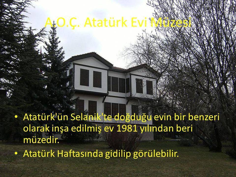 A.O.Ç. Atatürk Evi Müzesi Atatürk'ün Selanik'te doğduğu evin bir benzeri olarak inşa edilmiş ev 1981 yılından beri müzedir. Atatürk Haftasında gidilip
