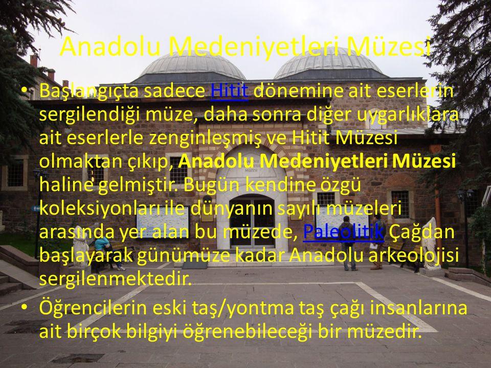 Anadolu Medeniyetleri Müzesi Başlangıçta sadece Hitit dönemine ait eserlerin sergilendiği müze, daha sonra diğer uygarlıklara ait eserlerle zenginleşm