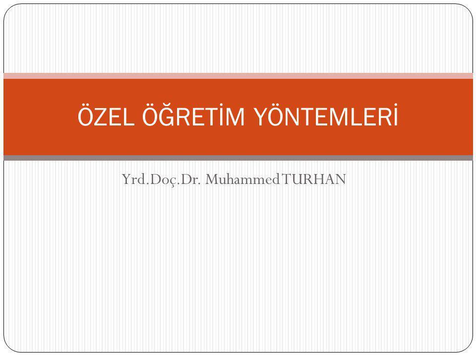 Yrd.Doç.Dr. Muhammed TURHAN ÖZEL ÖĞRETİM YÖNTEMLERİ