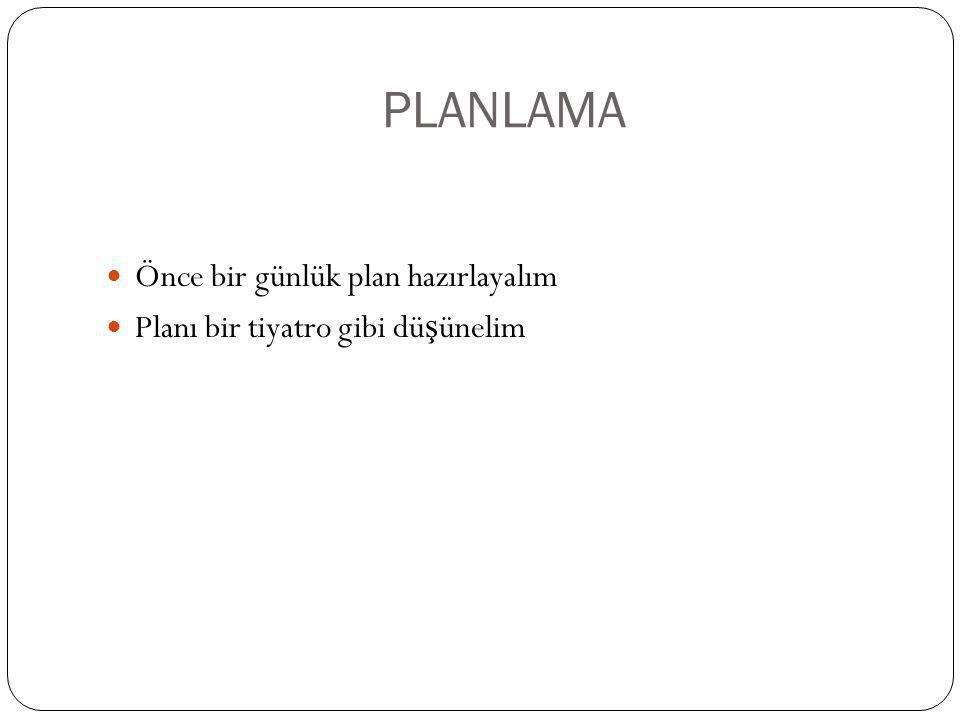PLANLAMA Önce bir günlük plan hazırlayalım Planı bir tiyatro gibi dü ş ünelim