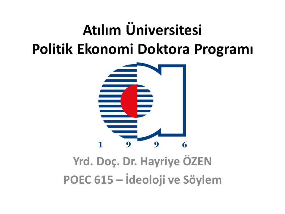 Atılım Üniversitesi Politik Ekonomi Doktora Programı Yrd. Doç. Dr. Hayriye ÖZEN POEC 615 – İdeoloji ve Söylem