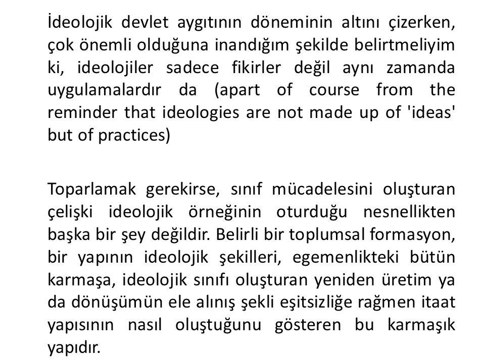 İdeolojik devlet aygıtının döneminin altını çizerken, çok önemli olduğuna inandığım şekilde belirtmeliyim ki, ideolojiler sadece fikirler değil aynı z