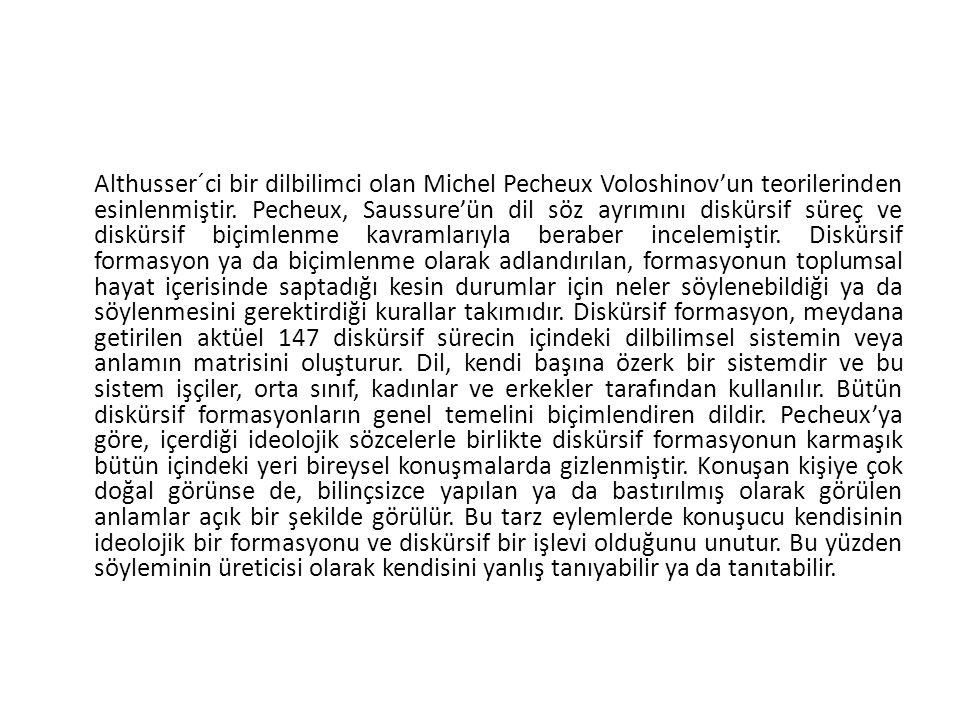 Althusser´ci bir dilbilimci olan Michel Pecheux Voloshinov'un teorilerinden esinlenmiştir. Pecheux, Saussure'ün dil söz ayrımını diskürsif süreç ve di