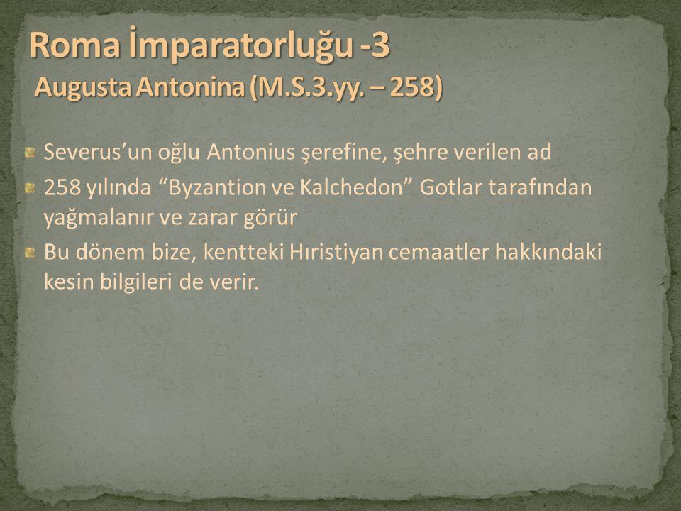 """Severus'un oğlu Antonius şerefine, şehre verilen ad 258 yılında """"Byzantion ve Kalchedon"""" Gotlar tarafından yağmalanır ve zarar görür Bu dönem bize, ke"""