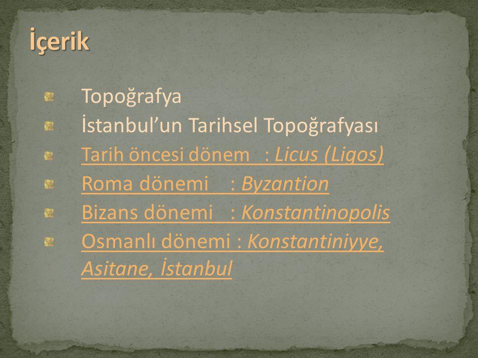 Topoğrafya İstanbul'un Tarihsel Topoğrafyası Tarih öncesi dönem : Licus (Ligos) Roma dönemi : Byzantion Bizans dönemi : Konstantinopolis Osmanlı dönem