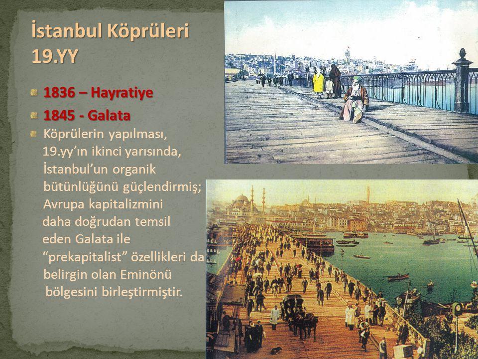 1836 – Hayratiye 1845 - Galata Köprülerin yapılması, 19.yy'ın ikinci yarısında, İstanbul'un organik bütünlüğünü güçlendirmiş; Avrupa kapitalizmini dah