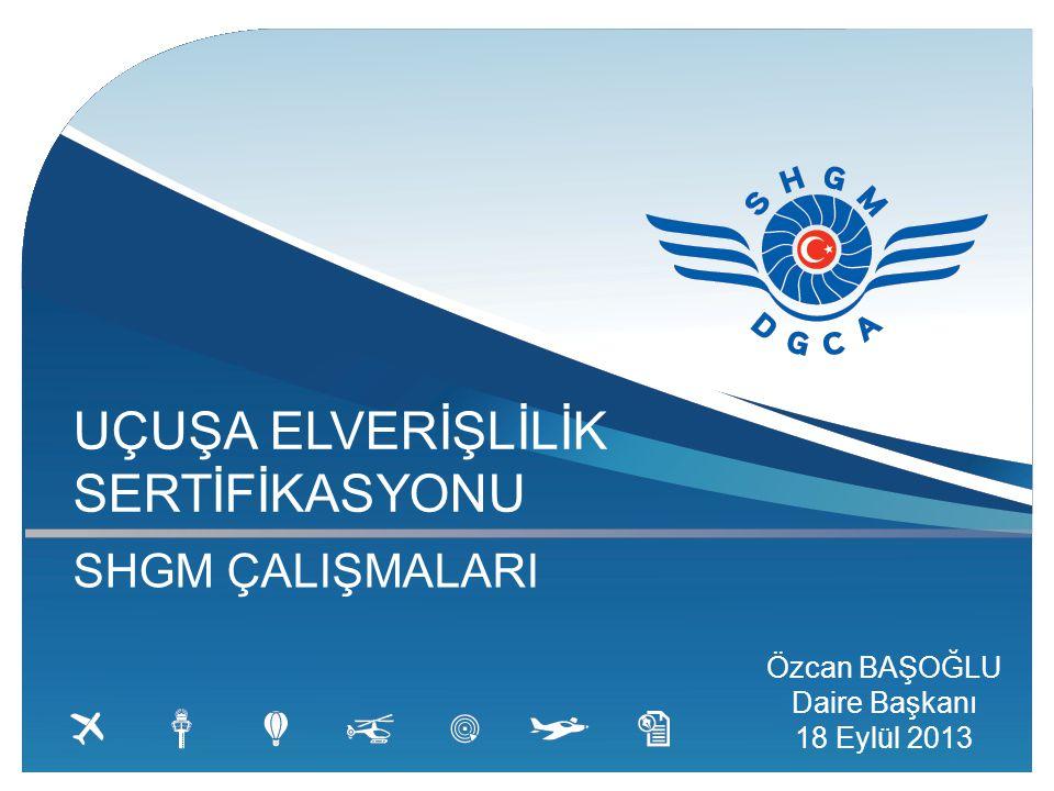 UÇUŞA ELVERİŞLİLİK SERTİFİKASYONU SHGM ÇALIŞMALARI Özcan BAŞOĞLU Daire Başkanı 18 Eylül 2013