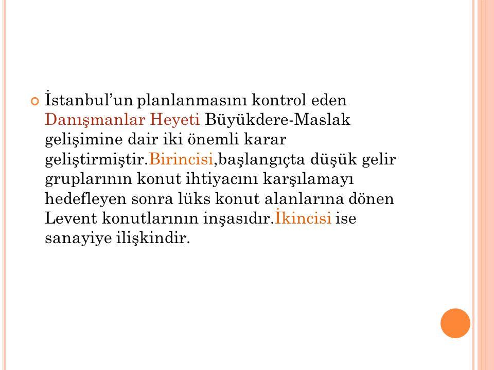 İstanbul'un planlanmasını kontrol eden Danışmanlar Heyeti Büyükdere-Maslak gelişimine dair iki önemli karar geliştirmiştir.Birincisi,başlangıçta düşük