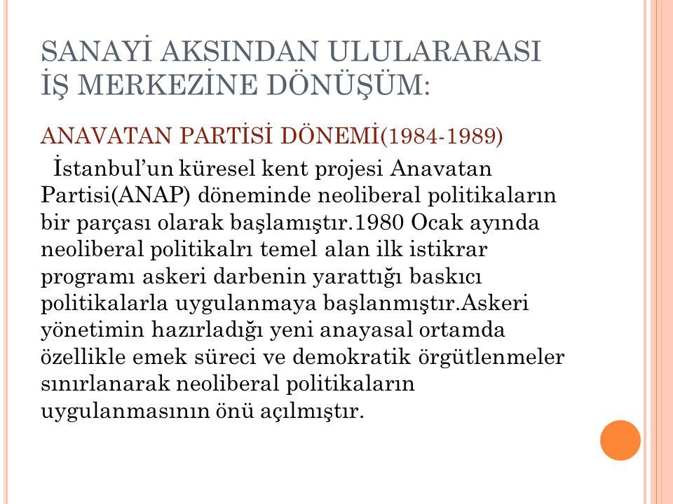 SANAYİ AKSINDAN ULULARARASI İŞ MERKEZİNE DÖNÜŞÜM: ANAVATAN PARTİSİ DÖNEMİ(1984-1989) İstanbul'un küresel kent projesi Anavatan Partisi(ANAP) döneminde