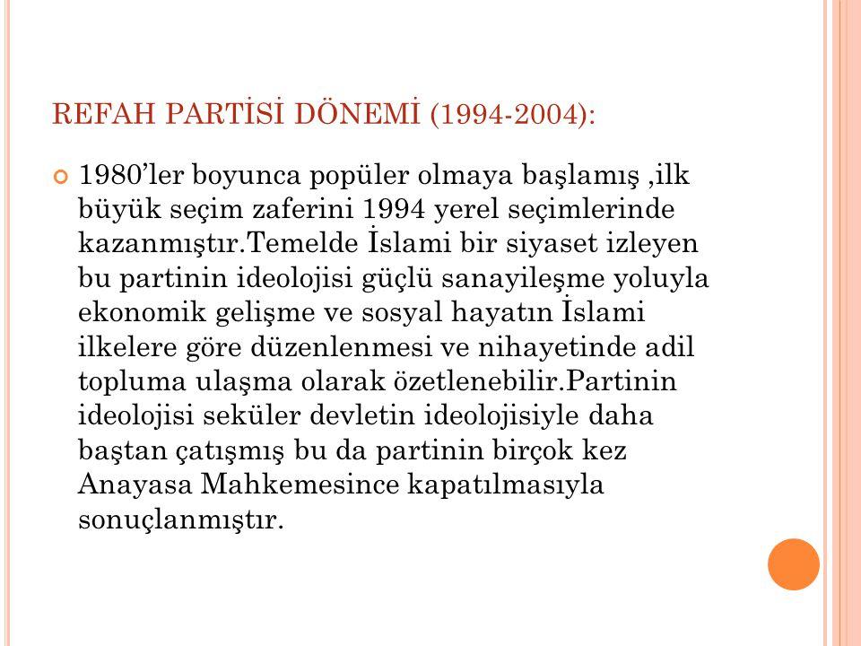 REFAH PARTİSİ DÖNEMİ (1994-2004): 1980'ler boyunca popüler olmaya başlamış,ilk büyük seçim zaferini 1994 yerel seçimlerinde kazanmıştır.Temelde İslami