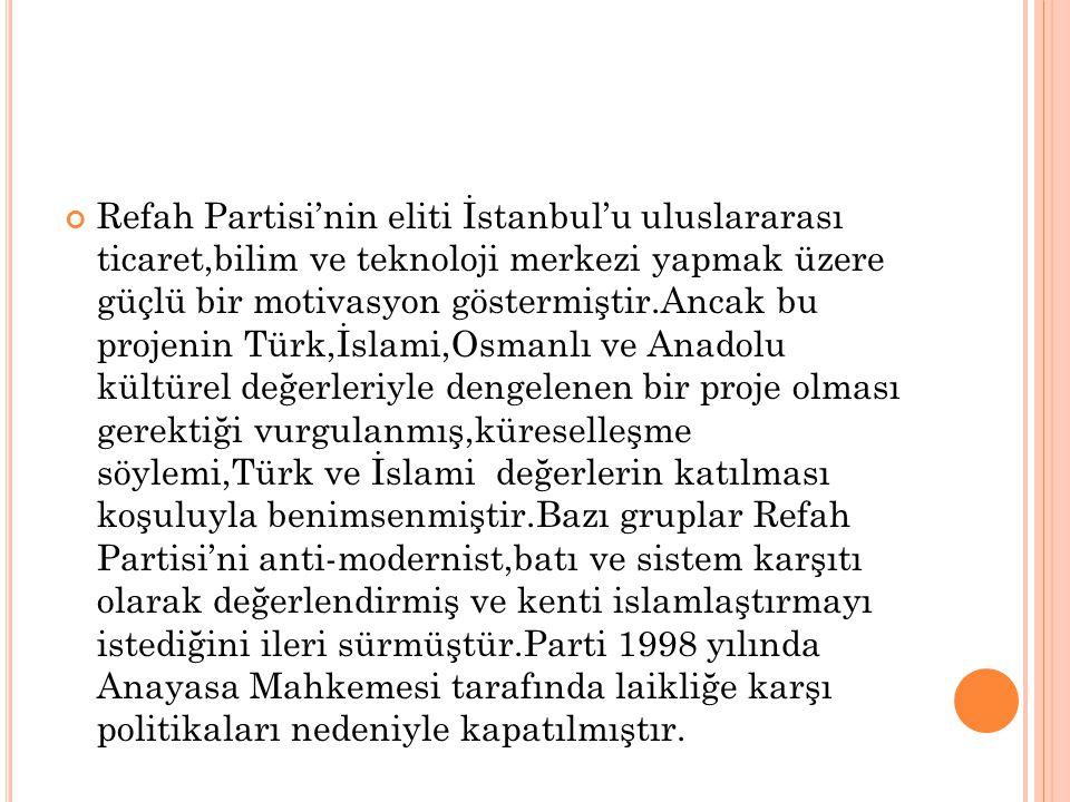 Refah Partisi'nin eliti İstanbul'u uluslararası ticaret,bilim ve teknoloji merkezi yapmak üzere güçlü bir motivasyon göstermiştir.Ancak bu projenin Tü