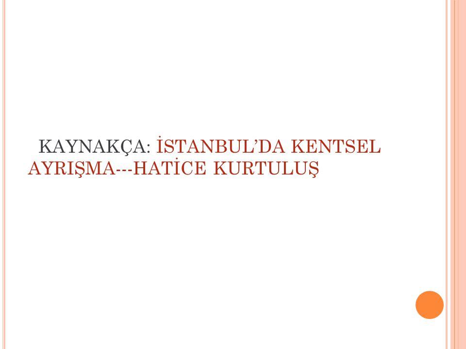 KAYNAKÇA: İSTANBUL'DA KENTSEL AYRIŞMA---HATİCE KURTULUŞ