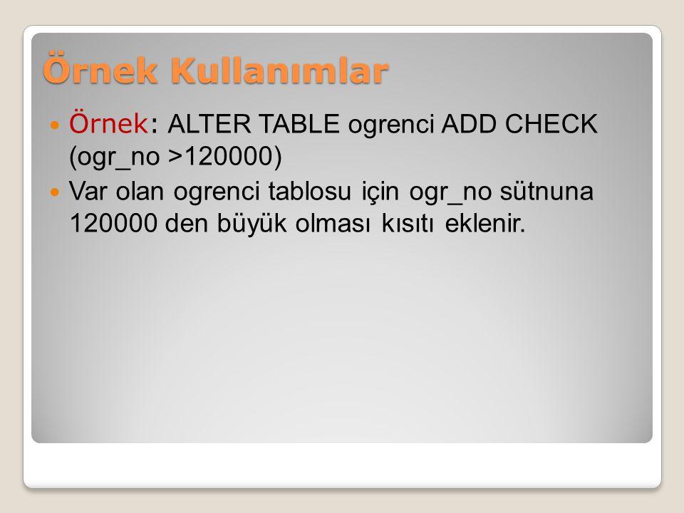 Örnek: ALTER TABLE ogrenci ADD CHECK (ogr_no >120000) Var olan ogrenci tablosu için ogr_no sütnuna 120000 den büyük olması kısıtı eklenir.