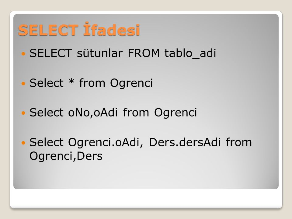 SELECT İfadesi SELECT sütunlar FROM tablo_adi Select * from Ogrenci Select oNo,oAdi from Ogrenci Select Ogrenci.oAdi, Ders.dersAdi from Ogrenci,Ders