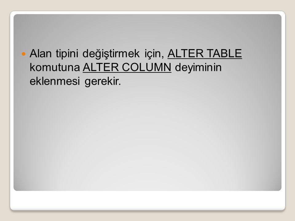 Alan tipini değiştirmek için, ALTER TABLE komutuna ALTER COLUMN deyiminin eklenmesi gerekir.