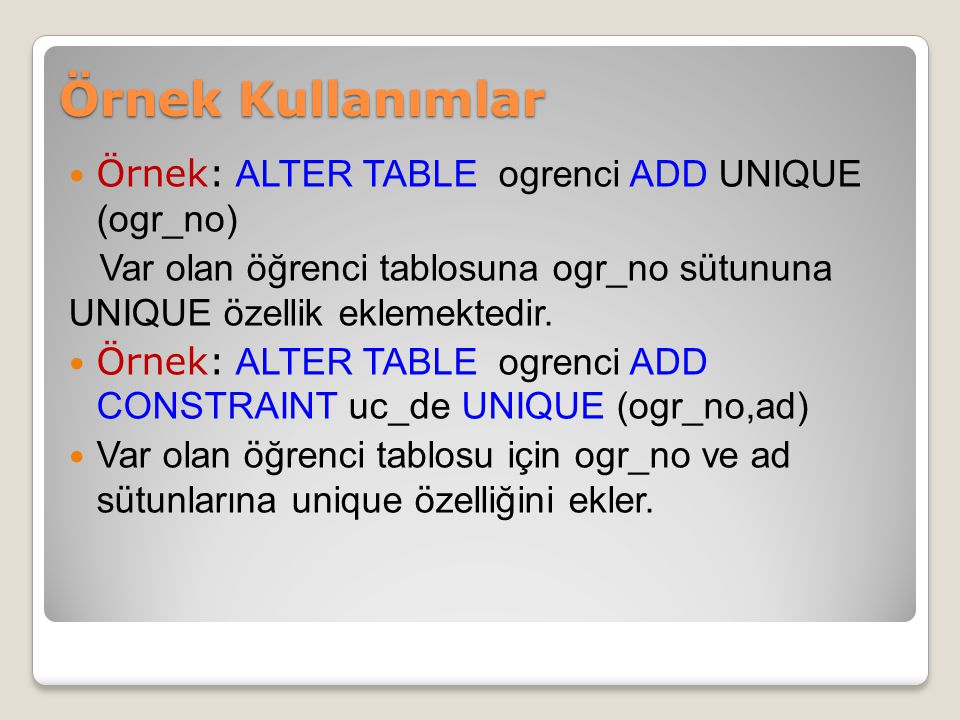 Örnek: ALTER TABLE ogrenci ADD UNIQUE (ogr_no) Var olan öğrenci tablosuna ogr_no sütununa UNIQUE özellik eklemektedir. Örnek: ALTER TABLE ogrenci ADD