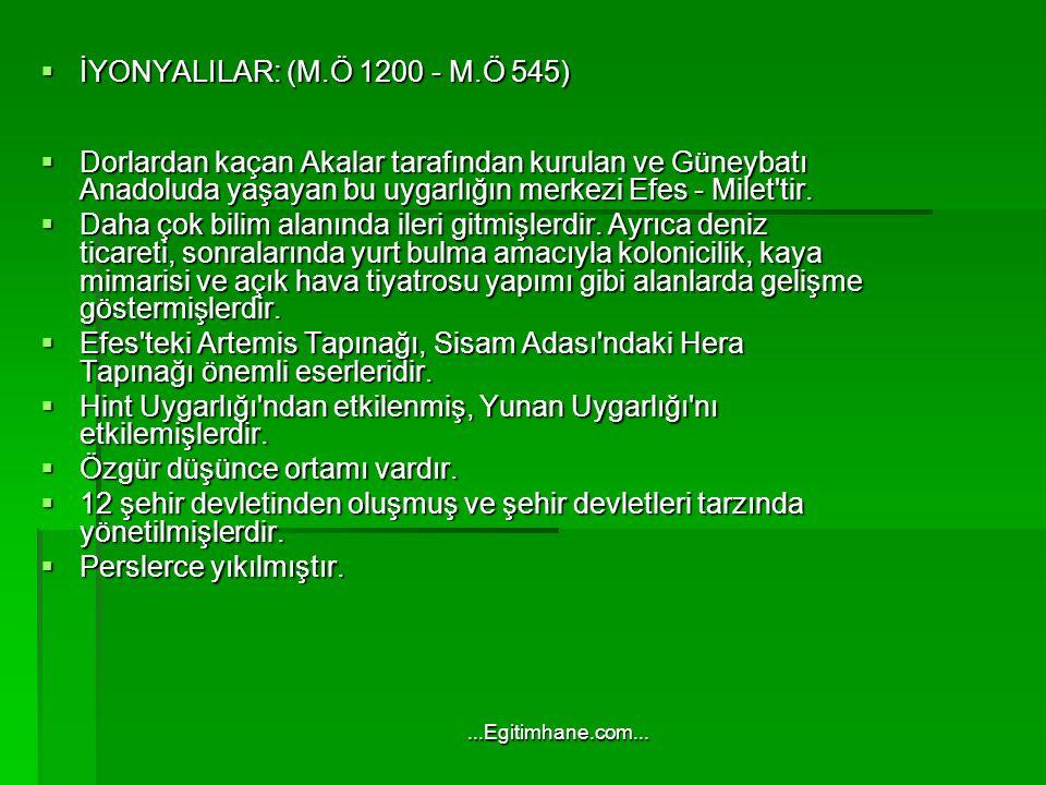  İYONYALILAR: (M.Ö 1200 - M.Ö 545)  Dorlardan kaçan Akalar tarafından kurulan ve Güneybatı Anadoluda yaşayan bu uygarlığın merkezi Efes - Milet tir.