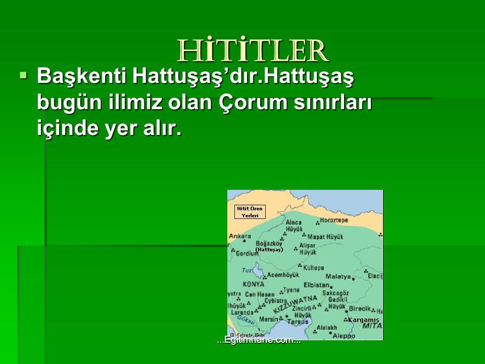 H İ T İ TLER H İ T İ TLER  Başkenti Hattuşaş'dır.Hattuşaş bugün ilimiz olan Çorum sınırları içinde yer alır....Egitimhane.com...
