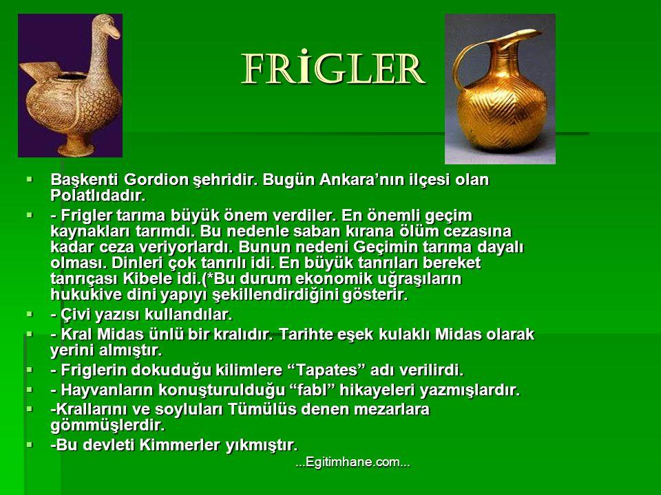 FR İ GLER FR İ GLER  Başkenti Gordion şehridir.Bugün Ankara'nın ilçesi olan Polatlıdadır.