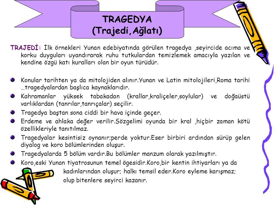 TRAGEDYA (Trajedi,Ağlatı) TRAJEDİ: İlk örnekleri Yunan edebiyatında görülen tragedya,seyircide acıma ve korku duyguları uyandırarak ruhu tutkulardan temizlemek amacıyla yazılan ve kendine özgü katı kuralları olan bir oyun türüdür.