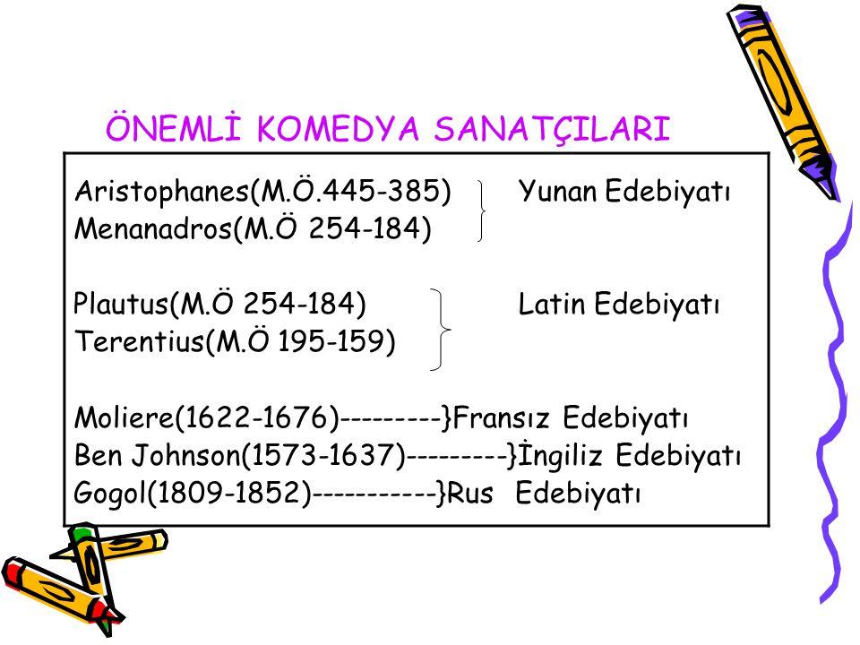 ÖNEMLİ KOMEDYA SANATÇILARI Aristophanes(M.Ö.445-385) Yunan Edebiyatı Menanadros(M.Ö 254-184) Plautus(M.Ö 254-184) Latin Edebiyatı Terentius(M.Ö 195-159) Moliere(1622-1676)---------}Fransız Edebiyatı Ben Johnson(1573-1637)---------}İngiliz Edebiyatı Gogol(1809-1852)-----------}Rus Edebiyatı