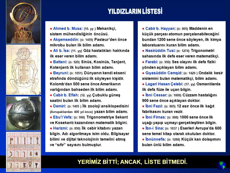 YERİMİZ BİTTİ; ANCAK, LİSTE BİTMEDİ. ● Ahmed b. Musa: (10. yy ) Mekanikçi, sistem mühendisliğinin öncüsü. ● Akşemseddin: (ö: 1459) Pasteur'den önce mi