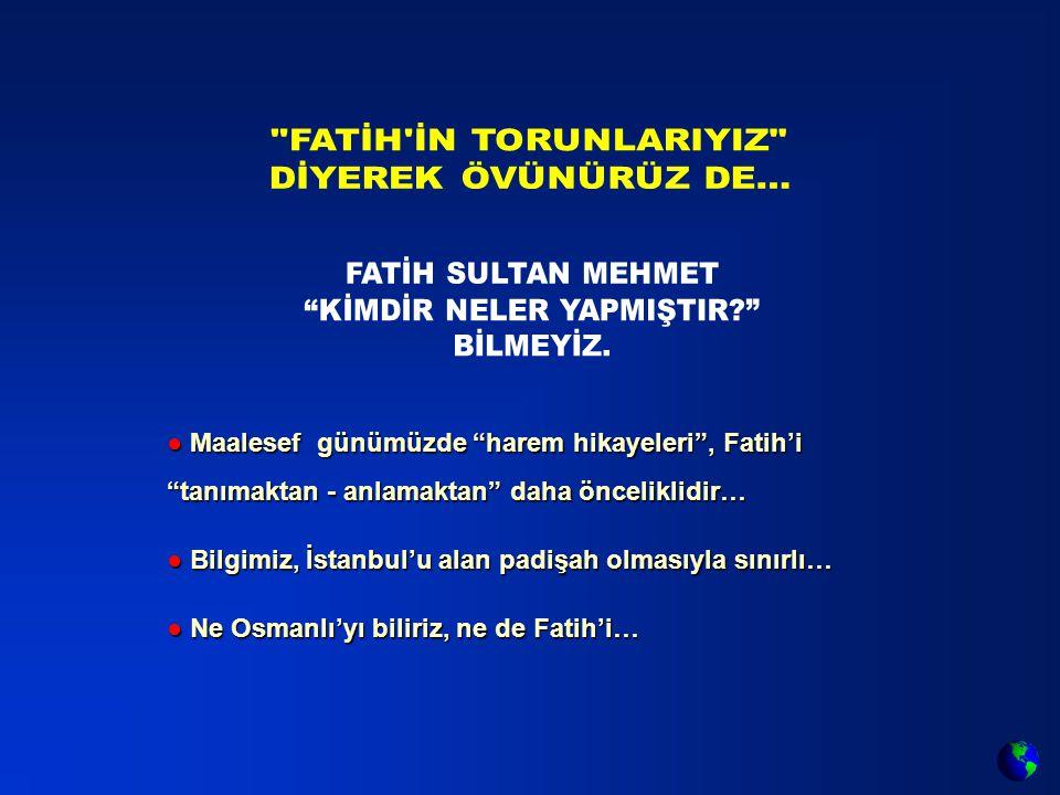 ● Maalesef günümüzde harem hikayeleri , Fatih'i tanımaktan - anlamaktan daha önceliklidir… ● Bilgimiz, İstanbul'u alan padişah olmasıyla sınırlı… ● Ne Osmanlı'yı biliriz, ne de Fatih'i…