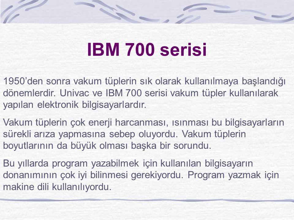 IBM 700 serisi 1950'den sonra vakum tüplerin sık olarak kullanılmaya başlandığı dönemlerdir.