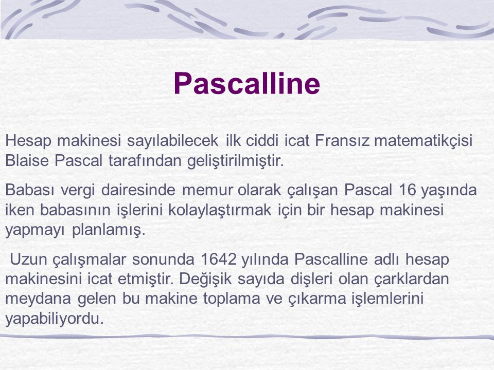 Pascalline Hesap makinesi sayılabilecek ilk ciddi icat Fransız matematikçisi Blaise Pascal tarafından geliştirilmiştir.