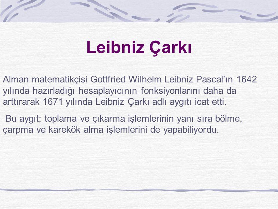 Leibniz Çarkı Alman matematikçisi Gottfried Wilhelm Leibniz Pascal'ın 1642 yılında hazırladığı hesaplayıcının fonksiyonlarını daha da arttırarak 1671 yılında Leibniz Çarkı adlı aygıtı icat etti.