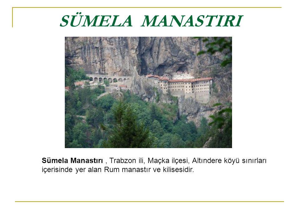 SÜMELA MANASTIRI Sümela Manastırı, Trabzon ili, Maçka ilçesi, Altındere köyü sınırları içerisinde yer alan Rum manastır ve kilisesidir.