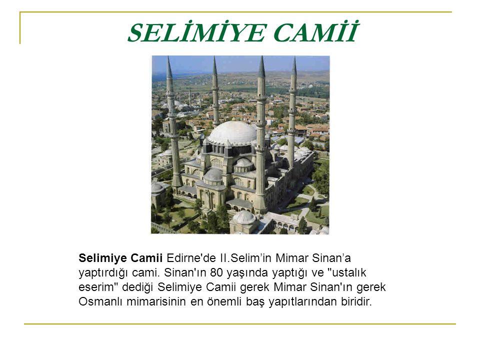 SELİMİYE CAMİİ Selimiye Camii Edirne'de II.Selim'in Mimar Sinan'a yaptırdığı cami. Sinan'ın 80 yaşında yaptığı ve