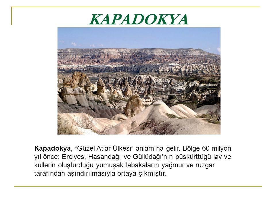"""KAPADOKYA Kapadokya, """"Güzel Atlar Ülkesi"""" anlamına gelir. Bölge 60 milyon yıl önce; Erciyes, Hasandağı ve Güllüdağı'nın püskürttüğü lav ve küllerin ol"""