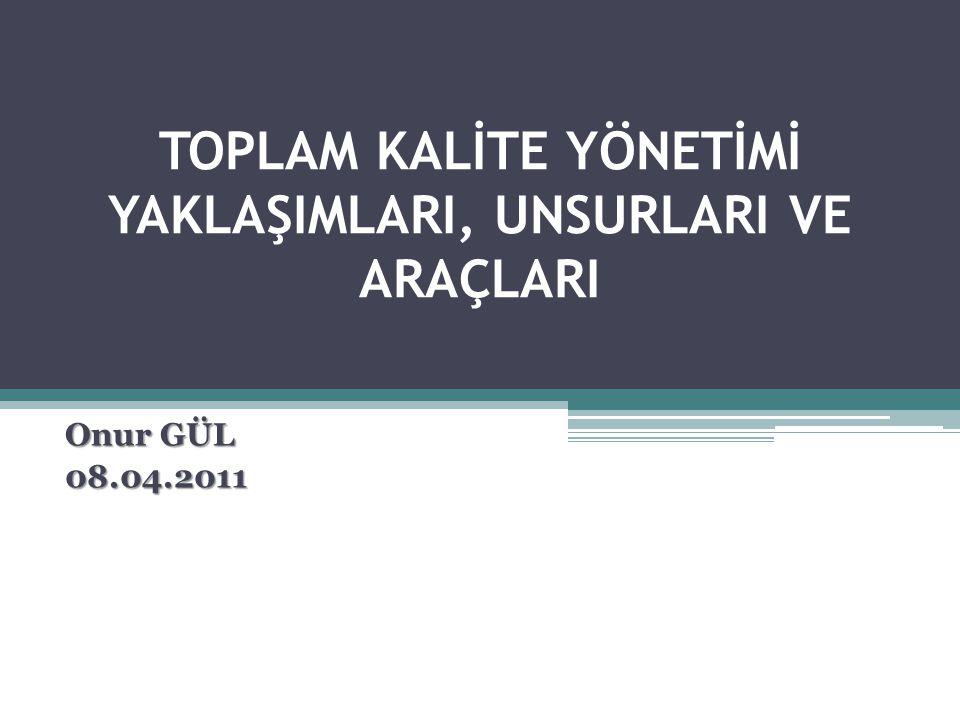TOPLAM KALİTE YÖNETİMİ YAKLAŞIMLARI, UNSURLARI VE ARAÇLARI Onur GÜL 08.04.2011