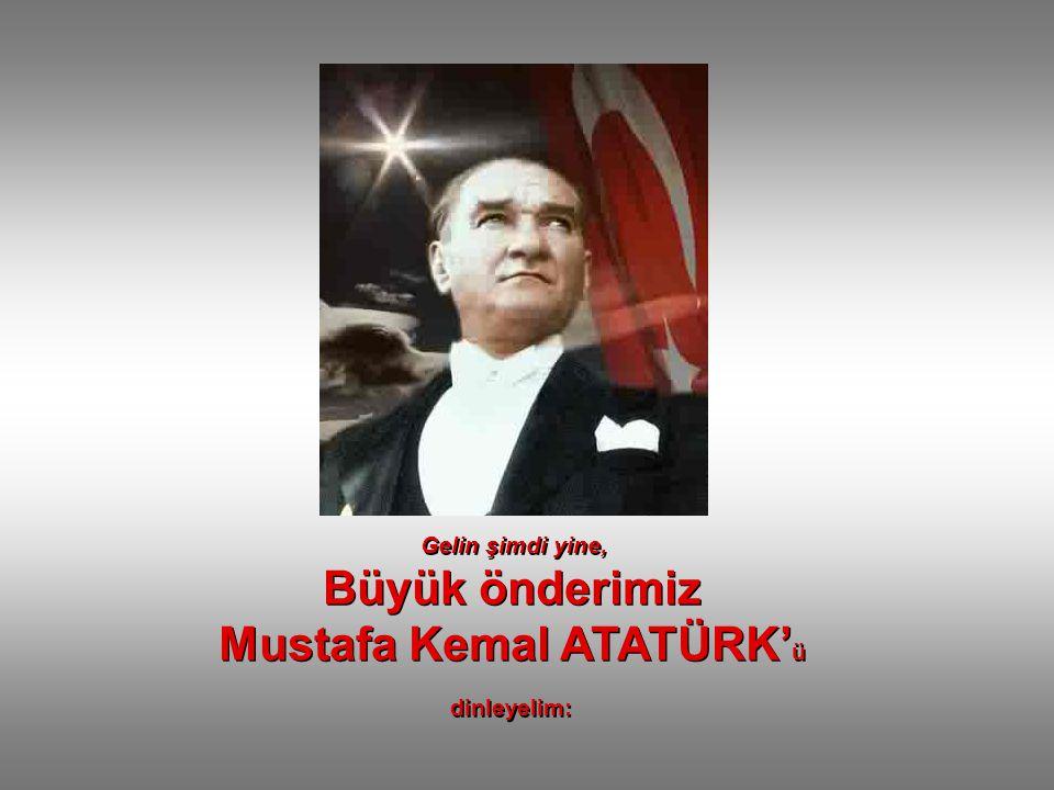 Gelin şimdi yine, Büyük önderimiz Mustafa Kemal ATATÜRK' ü dinleyelim: Gelin şimdi yine, Büyük önderimiz Mustafa Kemal ATATÜRK' ü dinleyelim: