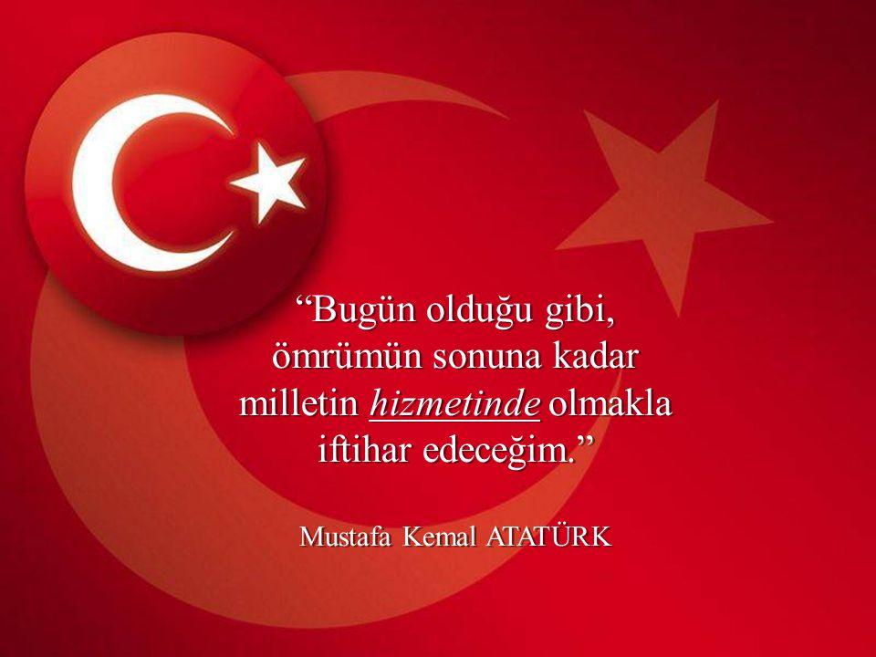 Bugün olduğu gibi, ömrümün sonuna kadar milletin hizmetinde olmakla iftihar edeceğim. Mustafa Kemal ATATÜRK Bugün olduğu gibi, ömrümün sonuna kadar milletin hizmetinde olmakla iftihar edeceğim. Mustafa Kemal ATATÜRK