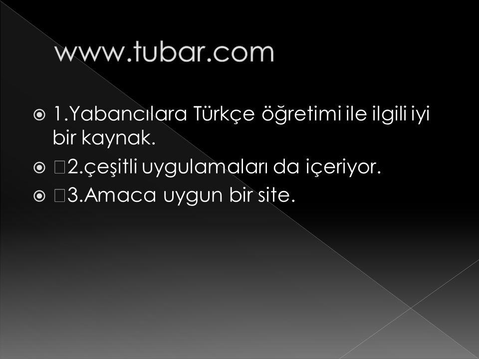  1.Yabancılara Türkçe öğretimi ile ilgili iyi bir kaynak.   2.çeşitli uygulamaları da içeriyor.   3.Amaca uygun bir site.