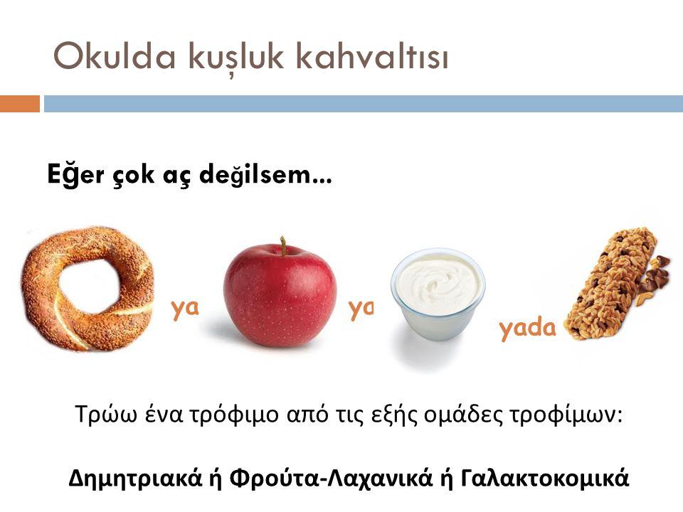 Okulda kuşluk kahvaltısı E ğ er çok aç de ğ ilsem… ya yada Τρώω ένα τρόφιμο από τις εξής ομάδες τροφίμων : Δημητριακά ή Φρούτα - Λαχανικά ή Γαλακτοκομικά